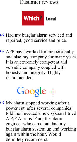 "Customer reviews Had my burglar alarm serviced and repaired, good service and price.  "" APP have worked for me personally and also my company for many years. It is an extremely competent and versatile company coupled with honesty and integrity. Highly recommended. "" My alarm stopped working after a power cut, after several companies told me I needed a new system I tried A.P.P Alarms. Paul, the alarm engineer who came out, had my burglar alarm system up and working again within the hour. Would definitely recommend. """